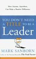 You Dont Need a Title to Be a Leader How Anyone Anywhere Can Make a Positive Difference