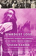 Stardust Lost: The Triumph, Tragedy, and Mishugas of the Yiddish Theater in America