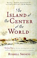 Island At the Center of the World : Epic Story of Dutch Manhattan and the Forgotten Colony That Shaped America (04 Edition)