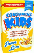 Consuming Kids Protecting Our Children from the Onslaught of Marketing & Advertising