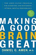 Making a Good Brain Great The Amen Clinic Program for Achieving & Sustaining Optimal Mental Performance