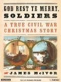 God Rest Ye Merry Soldiers: A True Civil War Christmas Story