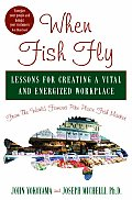 When Fish Fly Lessons for Creating a Vital & Energized Workplace from the World Famous Pike Place Fish Market