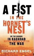 A Fist in the Hornet's Nest: On the Ground in Baghdad Before, During, and After the War