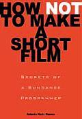 How Not to Make a Short Film Secrets from a Sundance Programmer