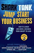 Shark Tank Jump Start Your Business How to Launch & Grow a Business from Concept to Cash