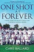 One Shot at Forever A Small Town an Unlikely Coach & a Magical Baseball Season