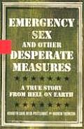 Emergency Sex & Other Desperate Measures A True Story from Hell on Earth