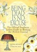Being Dead Is No Excuse: The Official Southern Ladies Guide to Hosting the Perfect Funeral Cover