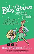 The Baby Gizmo Buying Guide: From Pacifiers to Potties...Why, When, and What to Buy for Pregnancy Through Preschool