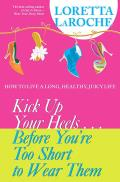 Kick Up Your Heels... Before You're Too Short to Wear Them: How to Live a Long, Healthy, Juicy Life
