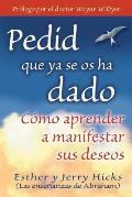 Pedid Que YA Se OS Ha Dado: Como Aprender A Manifestar Sus Deseos = Ask and It Is Given