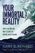 Your Immortal Reality How to Break the Cycle of Birth & Death