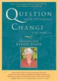 Question Your Thinking Change the World Quotations from Byron Katie