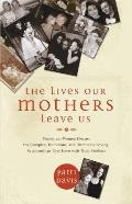 Lives Our Mothers Leave Us Prominent Women Discuss the Complex Humorous & Ultimately Loving Relationships They Have with Their Mothers