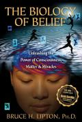 The Biology of Belief: Unleashing the Power of Consciousness, Matter & Miracles Cover