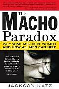 Macho Paradox Why Some Men Hurt Women & How All Men Can Help