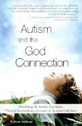 Autism & the God Connection Redefining the Autistic Experience Through Extraordinary Accounts of Spiritual Giftedness