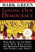 Losing Our Democracy How Bush the Far Right & Big Business Are Betraying Americans for Power & Profit