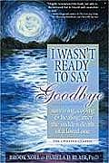 I Wasn't Ready to Say Goodbye: Surviving, Coping and Healing After the Sudden Death of a Loved One Cover