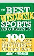 The Best Wisconsin Sports Arguments: The 100 Most Controversial, Debatable Questions for Die-Hard Fans