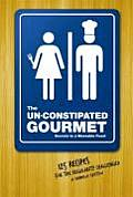 The Un-Constipated Gourmet: Secrets to a Moveable Feast; 125 Recipes for the Regularity Challenged