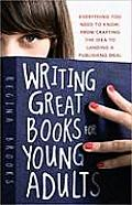 Writing Great Books for Young Adults Everything You Need to Know from Crafting the Idea to Landing a Publishing Deal