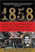1858: Abraham Lincoln, Jefferson Davis, Robert E. Lee, Ulysses S. Grant & The War They Failed To See by Bruce Chadwick