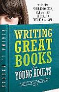 Writing Great Books for Young Adults: Everything You Need to Know, from Crafting the Idea to Getting Published