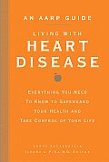 AARP Guide Living with Heart Disease Everything You Need to Know to Safeguard Your Health & Take Control of Your Life