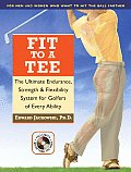Fit to a Tee The Ultimate Endurance Strength & Flexibility System for Golfers of Every Ability With DVD