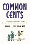 Common Cents How the Economy Really Works From the Global Market to the Supermarket