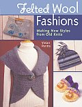 Felted Wool Fashions Making New Styles from Old Knits