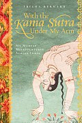 With the Kama Sutra Under My Arm My Madcap Misadventures Across India