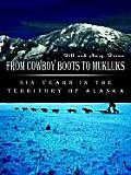 From Cowboy Boots To Mukluks Six Years in the Territory of Alaska