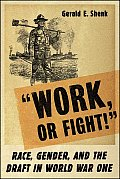"""Work Or Fight!"": Race, Gender, & The Draft In World War One by Gerald E. Shenk"
