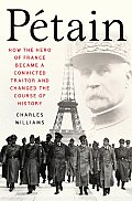 Petain: How the Hero of France Became a Convicted Traitor and Changed the Course of History