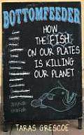 Bottomfeeder How the Fish on Our Plates Is Killing Our Planet