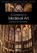 Blackwell Companions to Art History #3: A Companion to Medieval Art: Romanesque and Gothic in Northern Europe. Edited by Conrad Rudolph Cover