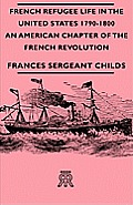 French Refugee Life In The United States 1790-1800 - An American Chapter Of The French Revolution by Frances Sergeant Childs