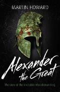 Alexander the Great: the Story of the Invincible Macedonian King