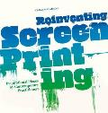 Reinventing Screenprinting: Inspirational Pieces by Contemporary Practitioners. by Caspar Williamson