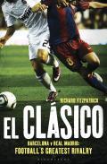 El Clasico: Barcelona V Real Madrid: Football's Greatest Rivalry
