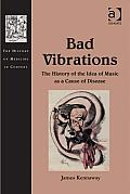 Bad Vibrations: The History of the Idea of Music as Cause of Disease