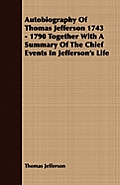 Autobiography Of Thomas Jefferson 1743 - 1790 Together With A Summary Of The Chief Events In Jefferson's Life by Thomas Jefferson
