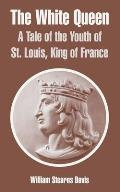 The White Queen: A Tale of the Youth of St. Louis, King of France