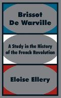 Brissot De Warville: A Study In The History Of The French Revolution by Eloise Ellery