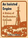 An Isolated Empire: A History Of Northwestern Colorado by Frederic J. Athearn