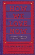 How We Love Now: Sex and the New Intimacy in Second Adulthood (Large Print)