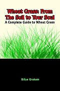 Wheat Grass: From the Soil to Your Soul: A Complete Guide to Wheat Grass
